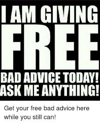 i am giving free bad advice today ask me anything advice meme on