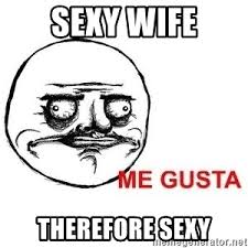 Sexy Wife Meme - sexy wife therefore sexy me gusta meme generator