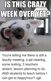 Crazy Teacher Meme - is this crazy week over you re telling me there is still a faculty