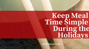 keep meal time simple during the holidays idyllic pursuit