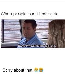 Not Texting Back Memes - when people don t text back sorry i m not better looking sorry about