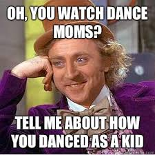 Dance Moms Memes - oh you watch dance moms tell me about how you danced as a kid