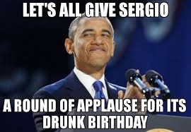 Obama Birthday Meme - let s all give sergio a round of applause for its drunk birthday