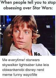Star Wars Nerd Meme - when people tell you to stop obsessing over star wars no me