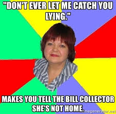 Bill Collector Meme - don t ever let me catch you lying makes you tell the bill