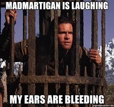 My Ears Are Bleeding Meme - madmartigan is laughing my ears are bleeding madmartigan cage