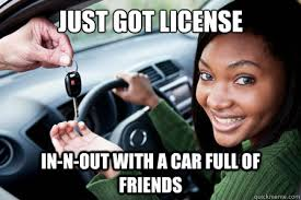 New Driver Meme - just got license in n out with a car full of friends new driver