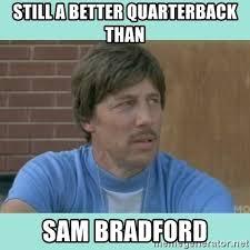 Sam Bradford Memes - still a better quarterback than sam bradford uncle rico meme