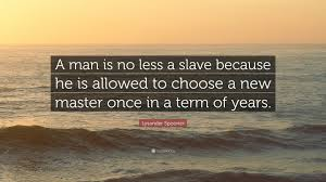 lysander spooner quote u201ca man is no less a slave because he is