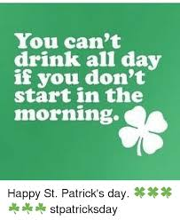 Happy St Patricks Day Meme - you can t drink all day if you don t start in the morning happy st