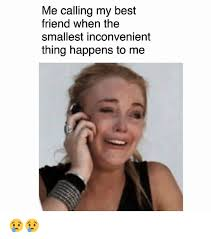 Best Friend Memes - me calling my best friend when the smallest inconvenient thing
