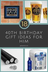 best birthday gifts for 18 great 40th birthday gift ideas for him
