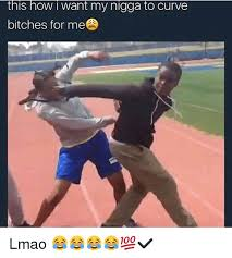 My Nigga Memes - this how i want my nigga to curve bitches for me lmao