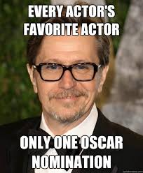 Funny Oscar Memes - every actor s favorite actor only one oscar nomination gary