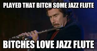 Bitches Love Meme - bitches love jazz flute things that make me pee myself