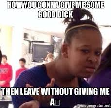 Good Dick Meme - how you gonna give me some good dick then leave without giving me