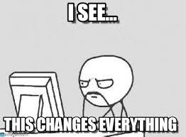 This Changes Everything Meme - i see computer guy meme on memegen