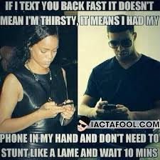 Not Texting Back Memes - if i text you back fast it doesn t mean i m thirsty words