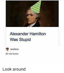 Hamilton Memes - alexander hamilton was stupid vesface oh we know look around