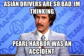 asian drivers are so bad im thinking pearl harbor was an accident