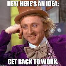 Get Back To Work Meme - creepy condescending wonka meme imgflip