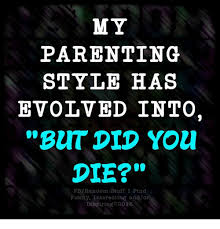 But Did You Die Meme - my parenting style has evolved into but did you die fbrandom