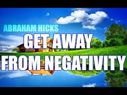 abraham hicks how to get away from negativity