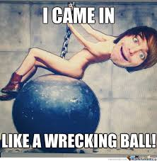 Wrecking Ball Meme - i came in like a wrecking ball by epicb3b0 meme center