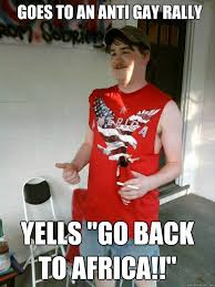 Anti Gay Meme - goes to an anti gay rally yells go back to africa redneck