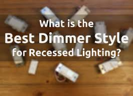 what is the best dimmer for led lights the best dimmer style for recessed lighting