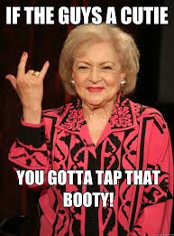 That Booty Meme - if the guys a cutie you gotta tap that booty betty white
