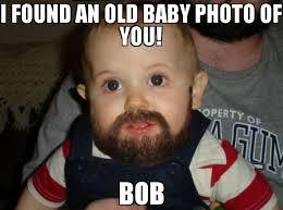 Bob Meme - i found an old baby photo of you bob meme beard baby 66556