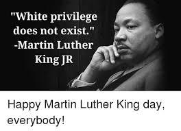 Martin Luther King Day Meme - white privilege does not exist martin luther king jr happy martin