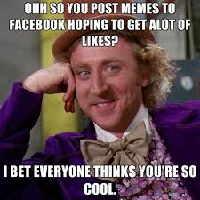 ohh so you post memes to facebook hoping to get alot of likes i bet