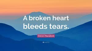 quotes heart bleeding steve maraboli quote u201ca broken heart bleeds tears u201d 12