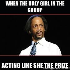 Ugly Girl Memes - when the ugly girl in the group acting like she the prize katt