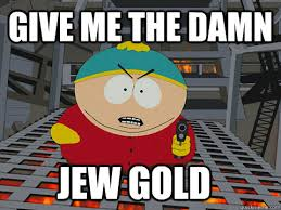 Gold Memes - give me the damn jew gold jew gold quickmeme