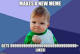 makes a new meme gets 999999999999999999999999999999 likes meme