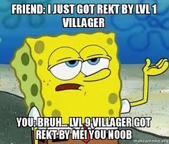 friend i just got rekt by lvl 1 villager you bruh lvl 9