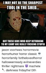 Jason Voorhees Meme - i may not be the sharpest tool in the shed but these kids who keep