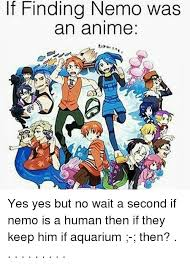 Nemo Meme - if finding nemo was an anime yes yes but no wait a second if nemo