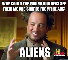 Builder Memes - why could the mound builders see their mound shapes from the air
