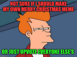 How Do I Make My Own Meme - sure if i should make my own merry christmas meme or just upvote