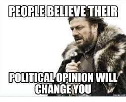 people believe ther political opinion will change you com opinions