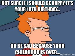 18th Birthday Meme - not sure if i should be happy it s your 18th birthday or be sad