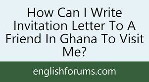 how can i write invitation letter to a friend in ghana to visit me