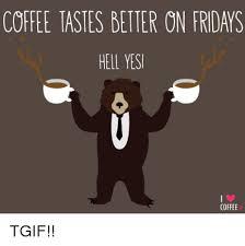 Friday Coffee Meme - coffee iastes better on fridays heli yesi coffee tgif dank