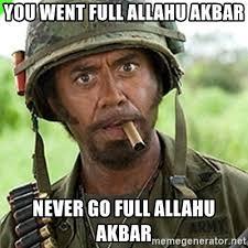 you went full allahu akbar never go full allahu akbar you went