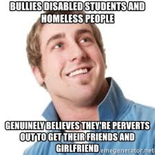 Misunderstood Girlfriend Meme - bullies disabled students and homeless people genuinely believes