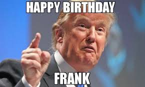 Frank Meme - happy birthday frank meme donald trump 76758 memeshappen